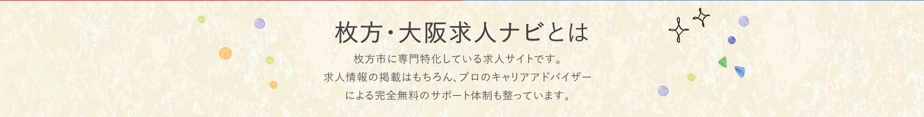 枚方・大阪求人ナビとは 牧方市に専門特化している求人サイトです。求人情報の掲載はもちろん、プロのキャリアアドバイザーによる完全無料のサポート体制も整っています。